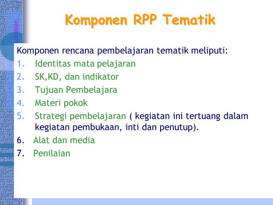 Komponen RPP Tematik Komponen rencana pembelajaran tematik meliputi: 1.Identitas mata pelajaran 2.SK,KD, dan indikator 3.Tujuan Pembelajara 4.Materi pokok 5.Strategi pembelajaran ( kegiatan ini tertuang dalam kegiatan pembukaan, inti dan penutup).