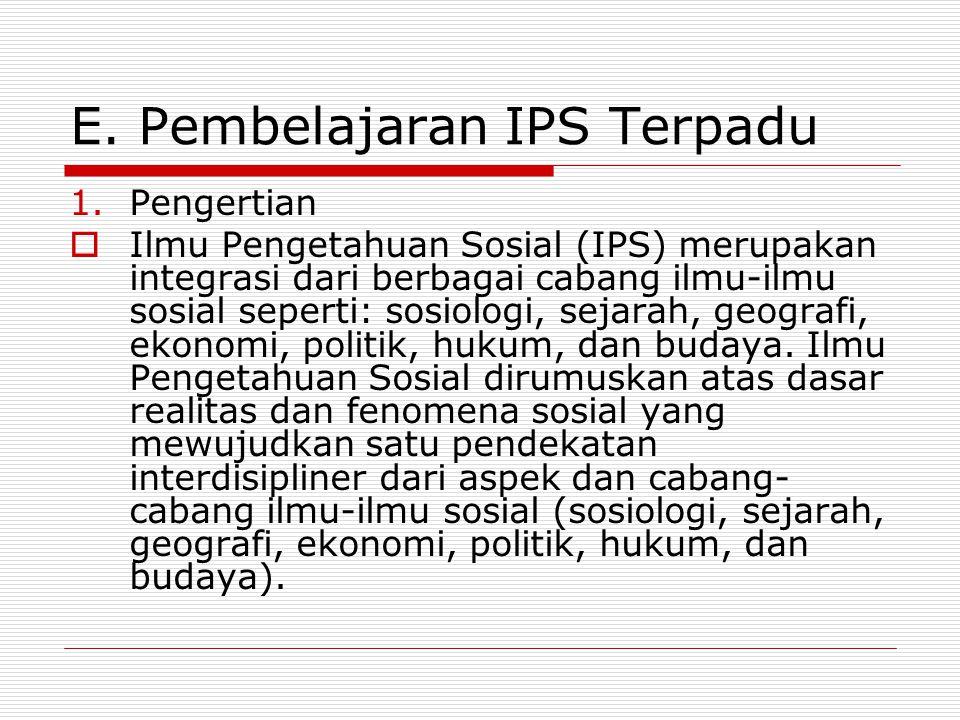 E. Pembelajaran IPS Terpadu 1.Pengertian  Ilmu Pengetahuan Sosial (IPS) merupakan integrasi dari berbagai cabang ilmu-ilmu sosial seperti: sosiologi,