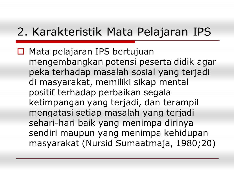 2. Karakteristik Mata Pelajaran IPS  Mata pelajaran IPS bertujuan mengembangkan potensi peserta didik agar peka terhadap masalah sosial yang terjadi