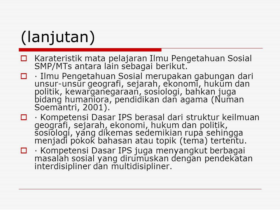 (lanjutan)  Karateristik mata pelajaran Ilmu Pengetahuan Sosial SMP/MTs antara lain sebagai berikut.  · Ilmu Pengetahuan Sosial merupakan gabungan d
