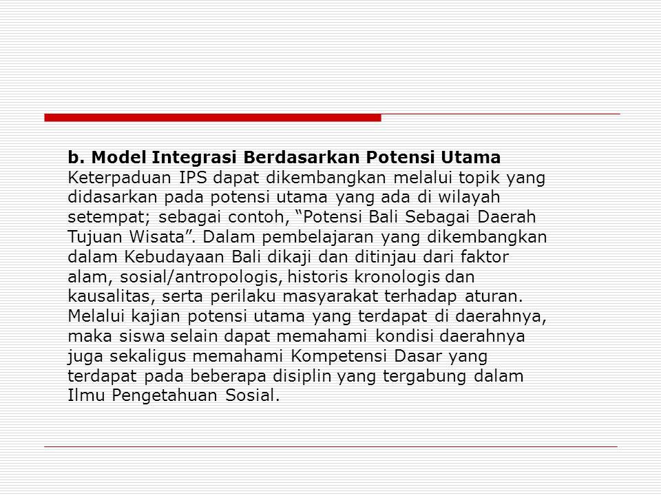 b. Model Integrasi Berdasarkan Potensi Utama Keterpaduan IPS dapat dikembangkan melalui topik yang didasarkan pada potensi utama yang ada di wilayah s