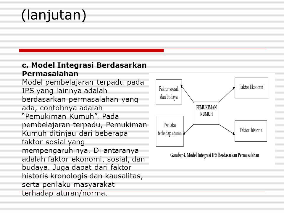 c. Model Integrasi Berdasarkan Permasalahan Model pembelajaran terpadu pada IPS yang lainnya adalah berdasarkan permasalahan yang ada, contohnya adala