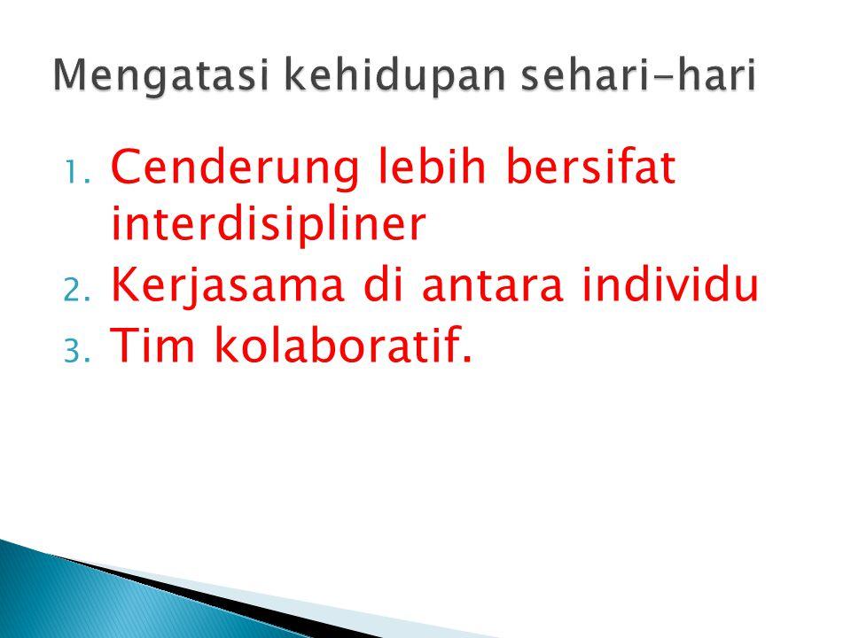 1. Cenderung lebih bersifat interdisipliner 2. Kerjasama di antara individu 3. Tim kolaboratif.