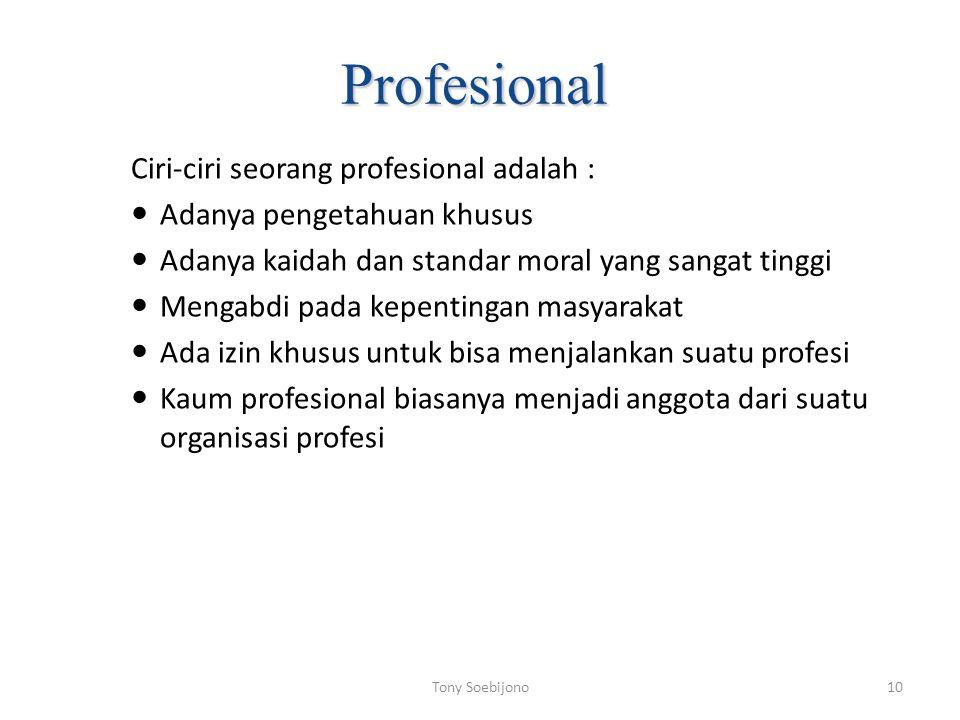 Profesional Ciri-ciri seorang profesional adalah : Adanya pengetahuan khusus Adanya kaidah dan standar moral yang sangat tinggi Mengabdi pada kepentingan masyarakat Ada izin khusus untuk bisa menjalankan suatu profesi Kaum profesional biasanya menjadi anggota dari suatu organisasi profesi 10Tony Soebijono