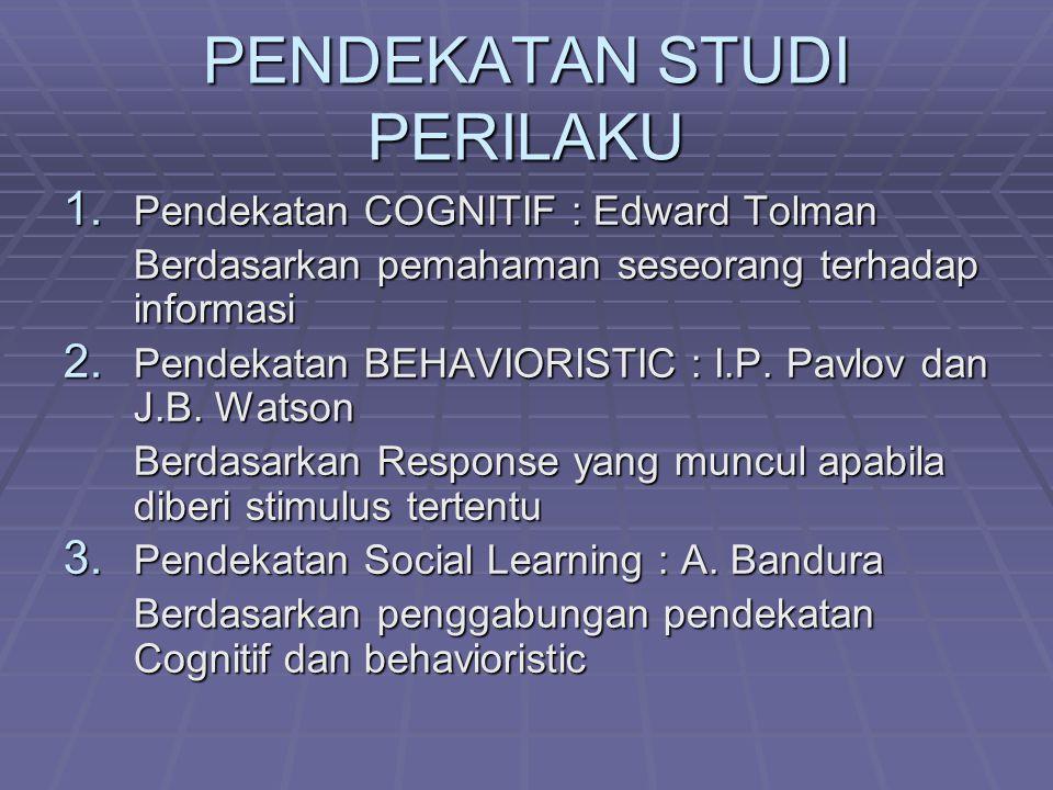 PENDEKATAN STUDI PERILAKU 1. Pendekatan COGNITIF : Edward Tolman Berdasarkan pemahaman seseorang terhadap informasi 2. Pendekatan BEHAVIORISTIC : I.P.