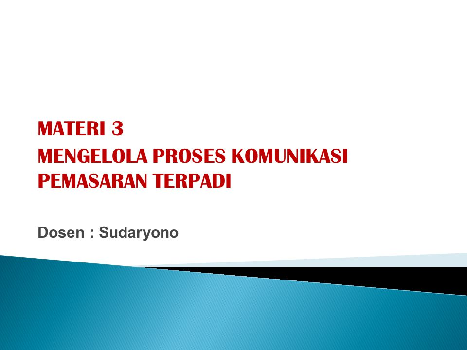 MATERI 3 MENGELOLA PROSES KOMUNIKASI PEMASARAN TERPADI Dosen : Sudaryono