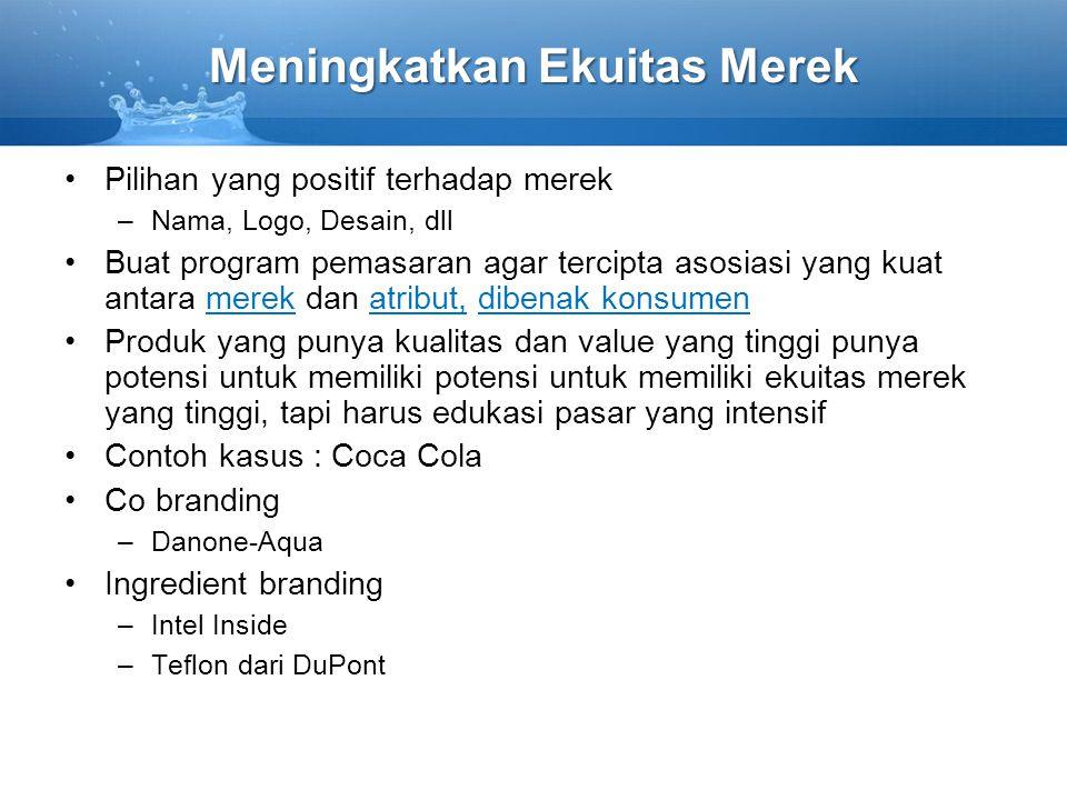 Meningkatkan Ekuitas Merek Pilihan yang positif terhadap merek –Nama, Logo, Desain, dll Buat program pemasaran agar tercipta asosiasi yang kuat antara merek dan atribut, dibenak konsumen Produk yang punya kualitas dan value yang tinggi punya potensi untuk memiliki potensi untuk memiliki ekuitas merek yang tinggi, tapi harus edukasi pasar yang intensif Contoh kasus : Coca Cola Co branding –Danone-Aqua Ingredient branding –Intel Inside –Teflon dari DuPont