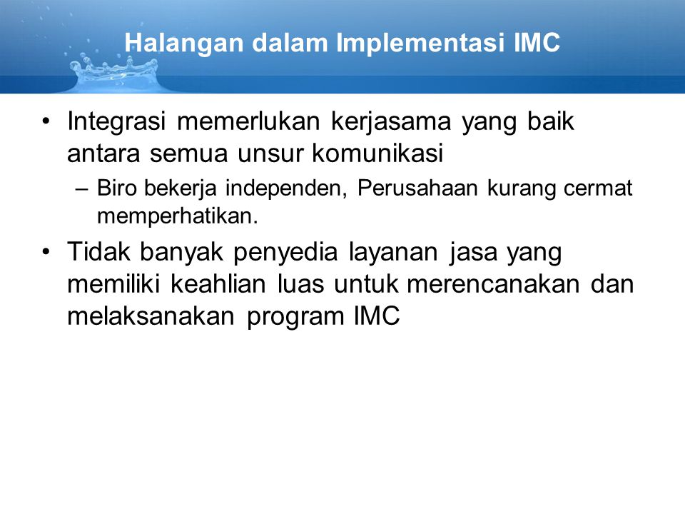 Halangan dalam Implementasi IMC Integrasi memerlukan kerjasama yang baik antara semua unsur komunikasi –Biro bekerja independen, Perusahaan kurang cermat memperhatikan.