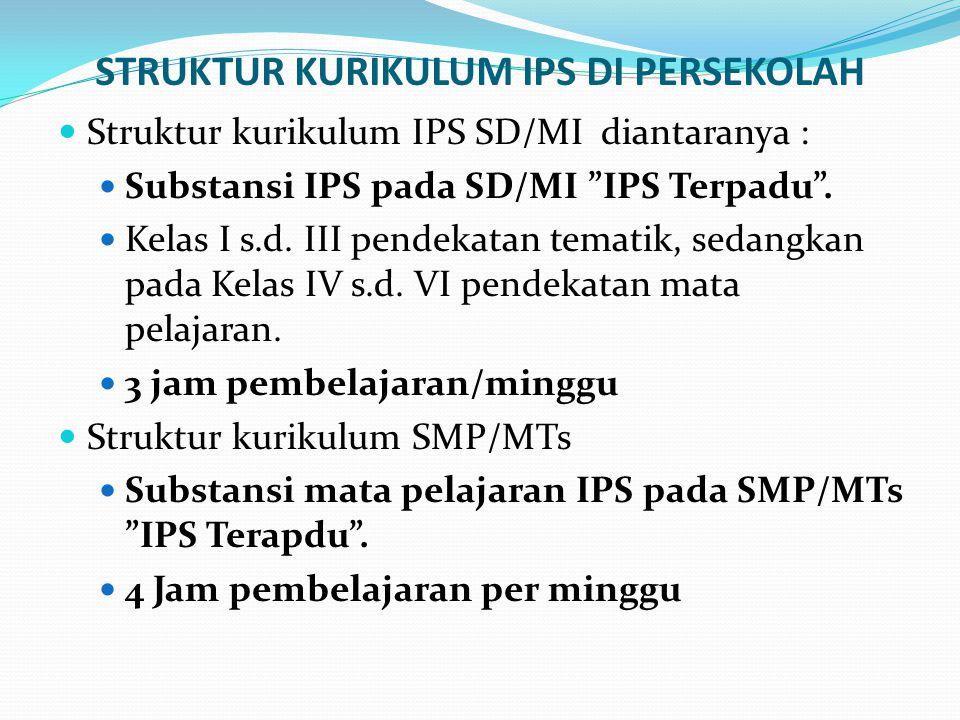 "STRUKTUR KURIKULUM IPS DI PERSEKOLAH Struktur kurikulum IPS SD/MI diantaranya : Substansi IPS pada SD/MI ""IPS Terpadu"". Kelas I s.d. III pendekatan te"