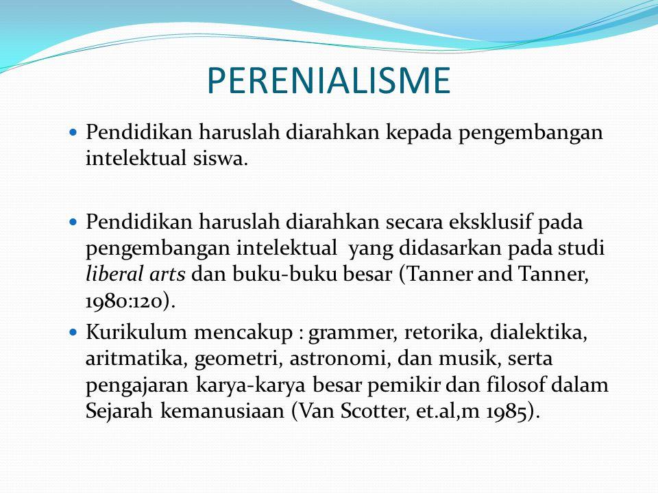PERENIALISME Pendidikan haruslah diarahkan kepada pengembangan intelektual siswa. Pendidikan haruslah diarahkan secara eksklusif pada pengembangan int