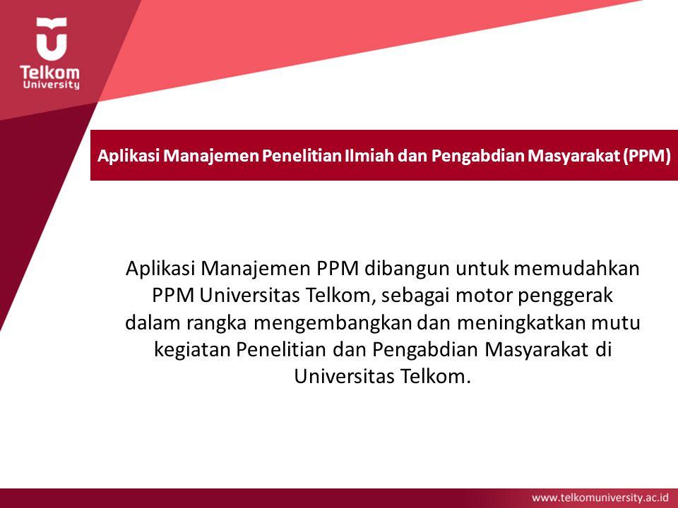 Aplikasi Manajemen Penelitian Ilmiah dan Pengabdian Masyarakat (PPM) Aplikasi Manajemen PPM dibangun untuk memudahkan PPM Universitas Telkom, sebagai