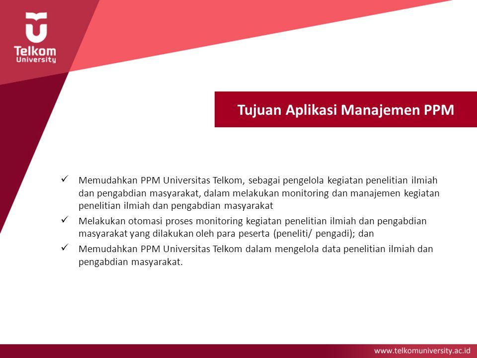 Tujuan Aplikasi Manajemen PPM Memudahkan PPM Universitas Telkom, sebagai pengelola kegiatan penelitian ilmiah dan pengabdian masyarakat, dalam melakuk