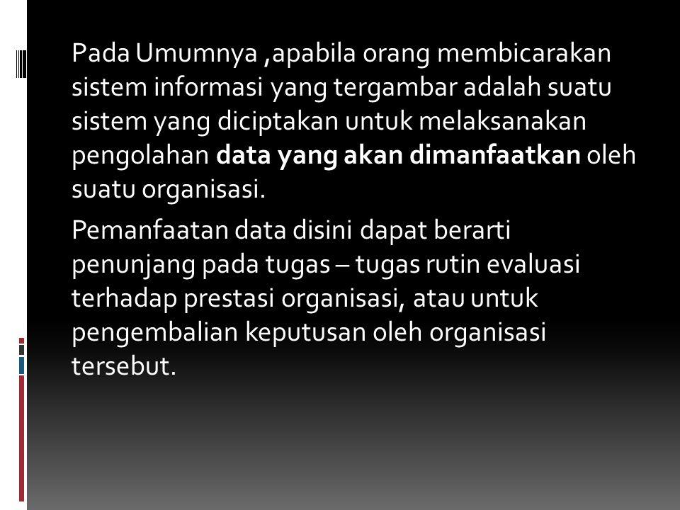 Pada Umumnya,apabila orang membicarakan sistem informasi yang tergambar adalah suatu sistem yang diciptakan untuk melaksanakan pengolahan data yang akan dimanfaatkan oleh suatu organisasi.