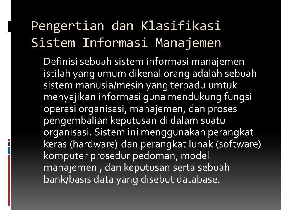 Pengertian dan Klasifikasi Sistem Informasi Manajemen Definisi sebuah sistem informasi manajemen istilah yang umum dikenal orang adalah sebuah sistem manusia/mesin yang terpadu umtuk menyajikan informasi guna mendukung fungsi operasi organisasi, manajemen, dan proses pengembalian keputusan di dalam suatu organisasi.