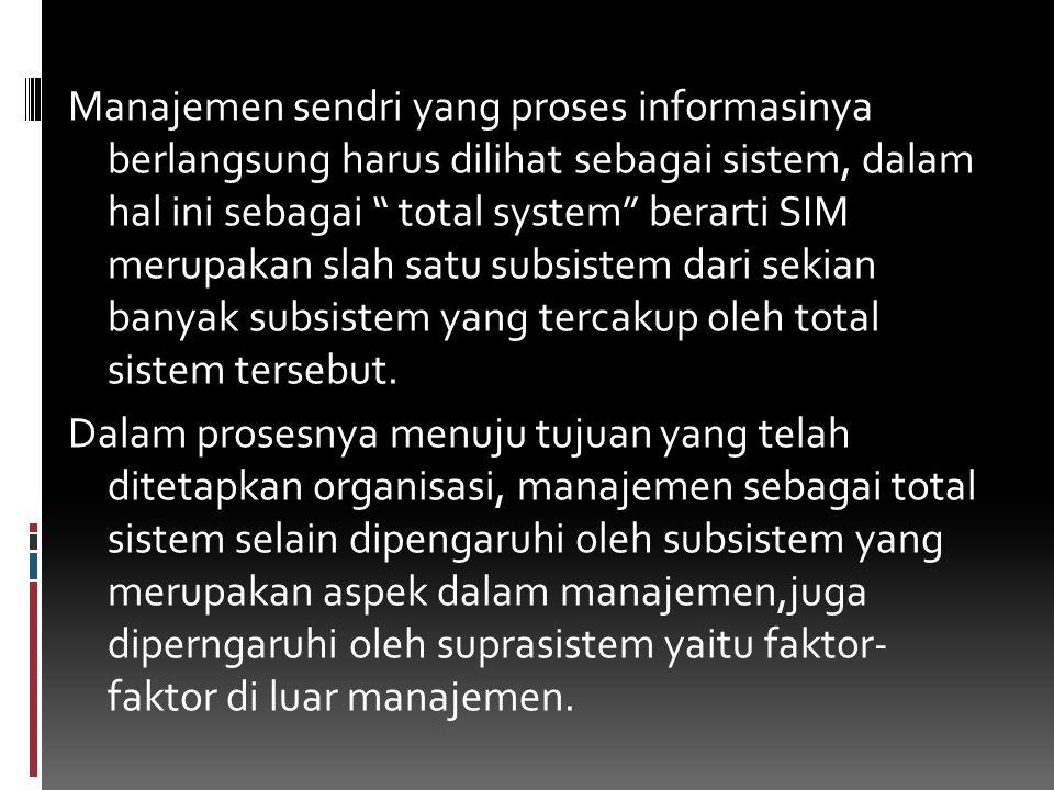 """Manajemen sendri yang proses informasinya berlangsung harus dilihat sebagai sistem, dalam hal ini sebagai """" total system"""" berarti SIM merupakan slah s"""