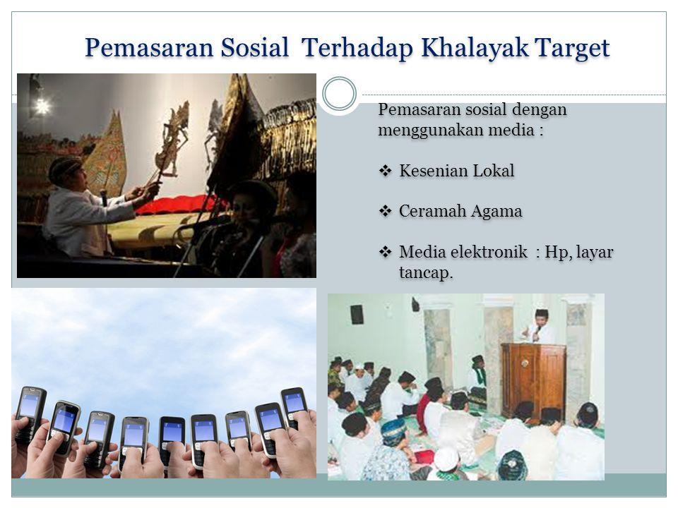 Pemasaran Sosial Terhadap Khalayak Target Pemasaran sosial dengan menggunakan media :  Kesenian Lokal  Ceramah Agama  Media elektronik : Hp, layar