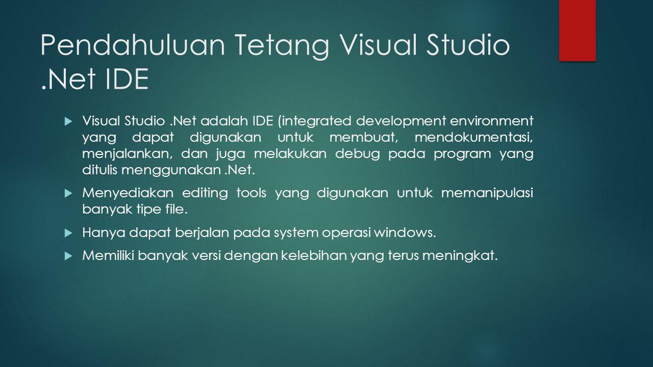 Pendahuluan Tetang Visual Studio.Net IDE  Visual Studio.Net adalah IDE (integrated development environment yang dapat digunakan untuk membuat, mendokumentasi, menjalankan, dan juga melakukan debug pada program yang ditulis menggunakan.Net.