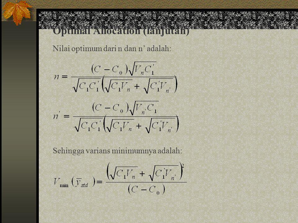 Optimal Allocation (lanjutan) Fungsi biaya dari double sampling untuk unequal stratified adalah: Karena varians dan fungsi biaya melibatkan parameter populasi yang tidak diketahui, maka mendapatkan nilai n' dan n i (dan n akhir) sehingga meminimalkan varians penduga dengan biaya tetap berdasarkan sampel adalah: