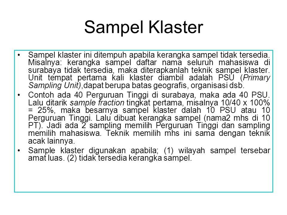 Sampel Klaster Sampel klaster ini ditempuh apabila kerangka sampel tidak tersedia. Misalnya: kerangka sampel daftar nama seluruh mahasiswa di surabaya