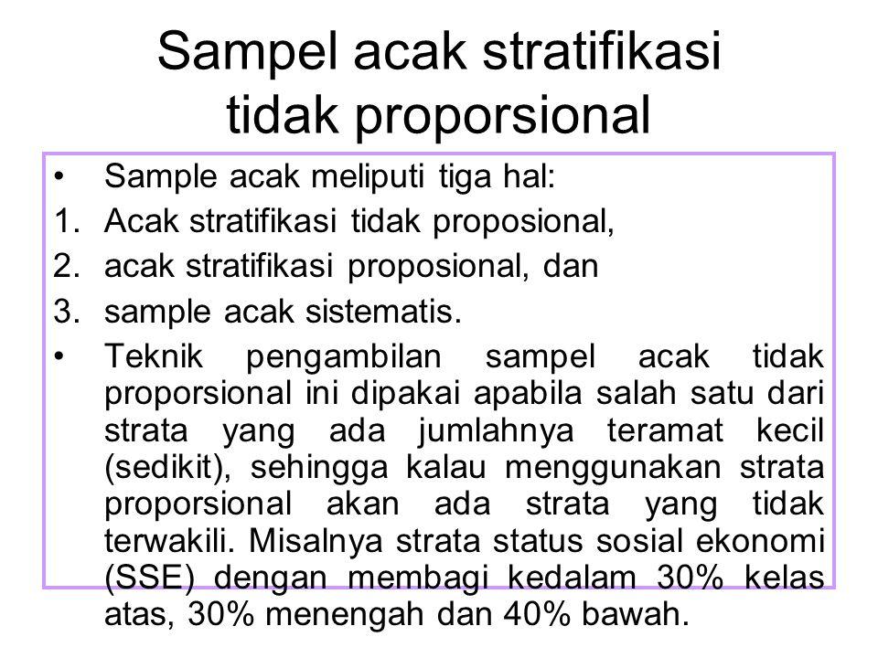 Sampel acak stratifikasi tidak proporsional Sample acak meliputi tiga hal: 1.Acak stratifikasi tidak proposional, 2.acak stratifikasi proposional, dan