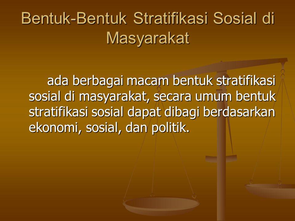 Bentuk-Bentuk Stratifikasi Sosial di Masyarakat ada berbagai macam bentuk stratifikasi sosial di masyarakat, secara umum bentuk stratifikasi sosial dapat dibagi berdasarkan ekonomi, sosial, dan politik.