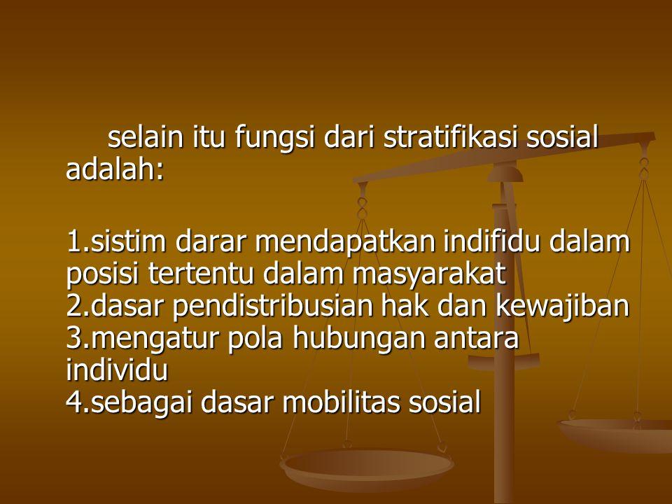 selain itu fungsi dari stratifikasi sosial adalah: 1.sistim darar mendapatkan indifidu dalam posisi tertentu dalam masyarakat 2.dasar pendistribusian hak dan kewajiban 3.mengatur pola hubungan antara individu 4.sebagai dasar mobilitas sosial
