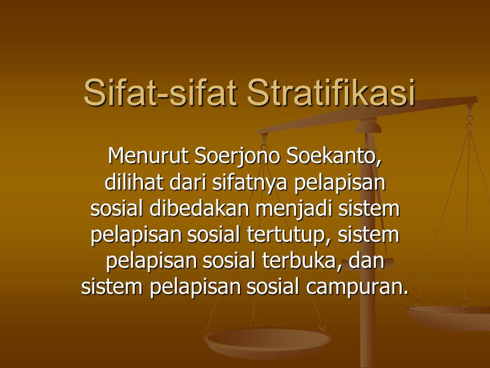 Sifat-sifat Stratifikasi Menurut Soerjono Soekanto, dilihat dari sifatnya pelapisan sosial dibedakan menjadi sistem pelapisan sosial tertutup, sistem pelapisan sosial terbuka, dan sistem pelapisan sosial campuran.