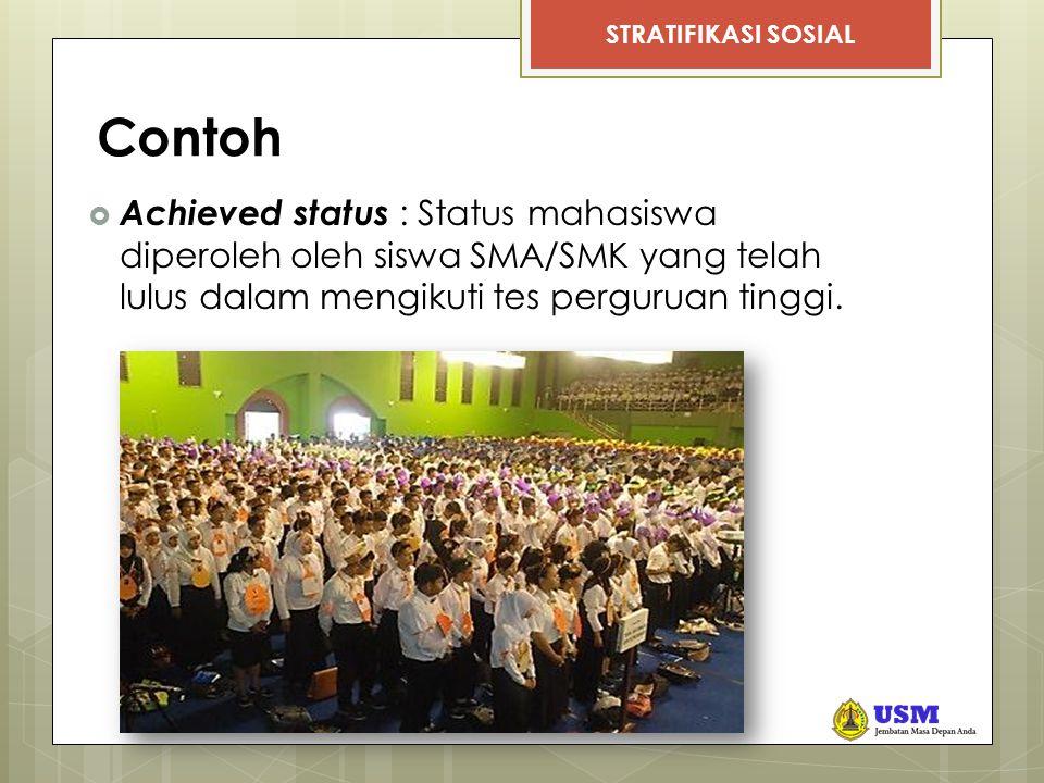 STRATIFIKASI SOSIAL Contoh  Achieved status : Status mahasiswa diperoleh oleh siswa SMA/SMK yang telah lulus dalam mengikuti tes perguruan tinggi.