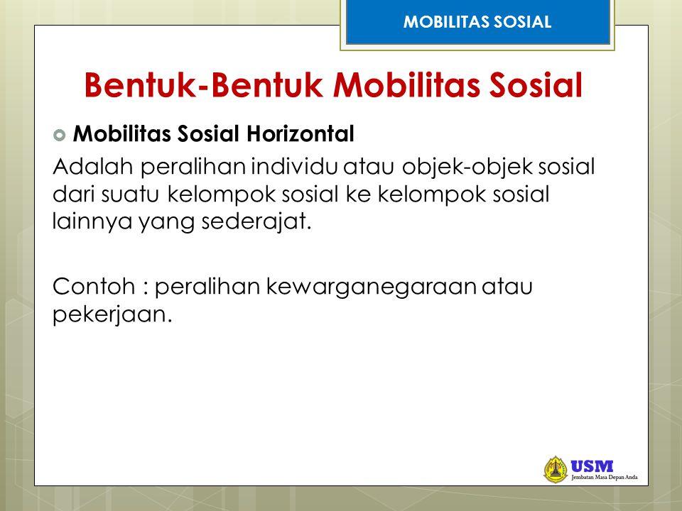 STRATIFIKASI SOSIAL Bentuk-Bentuk Mobilitas Sosial  Mobilitas Sosial Horizontal Adalah peralihan individu atau objek-objek sosial dari suatu kelompok