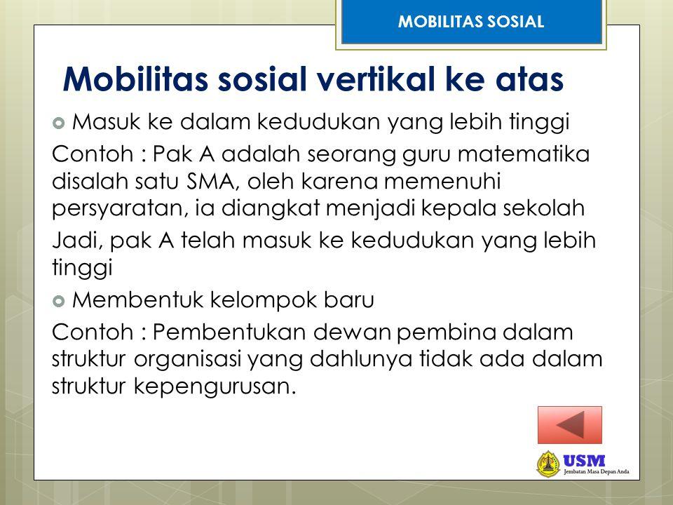 STRATIFIKASI SOSIAL Mobilitas sosial vertikal ke atas  Masuk ke dalam kedudukan yang lebih tinggi Contoh : Pak A adalah seorang guru matematika disal