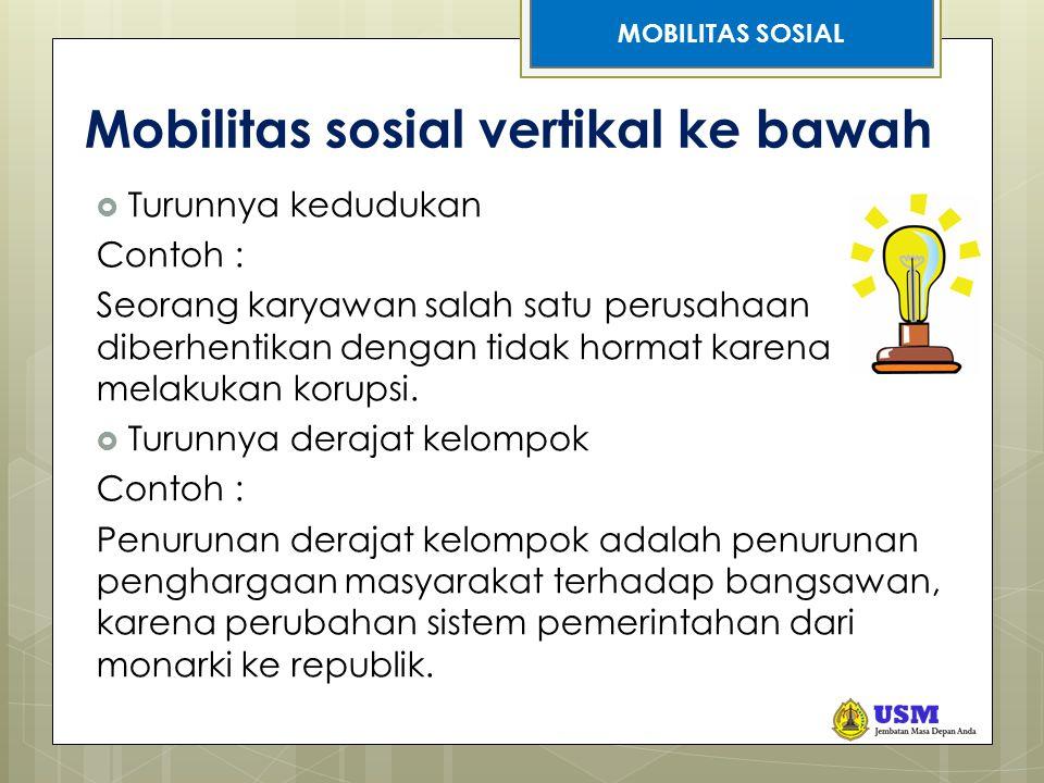 STRATIFIKASI SOSIAL Mobilitas sosial vertikal ke bawah  Turunnya kedudukan Contoh : Seorang karyawan salah satu perusahaan diberhentikan dengan tidak hormat karena melakukan korupsi.