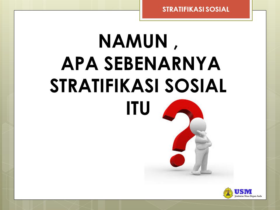 STRATIFIKASI SOSIAL  Stratifikasi sosial berasal dari kiasan yang menggambarkan keadaan kehidupan masyarakat.