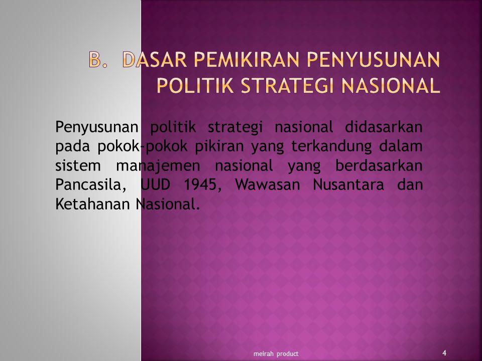Penyusunan politik strategi nasional didasarkan pada pokok-pokok pikiran yang terkandung dalam sistem manajemen nasional yang berdasarkan Pancasila, U
