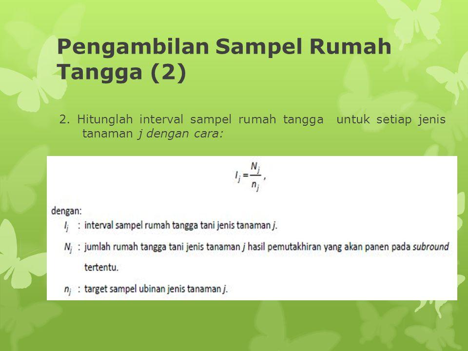 Pengambilan Sampel Rumah Tangga (2) 2. Hitunglah interval sampel rumah tangga untuk setiap jenis tanaman j dengan cara: