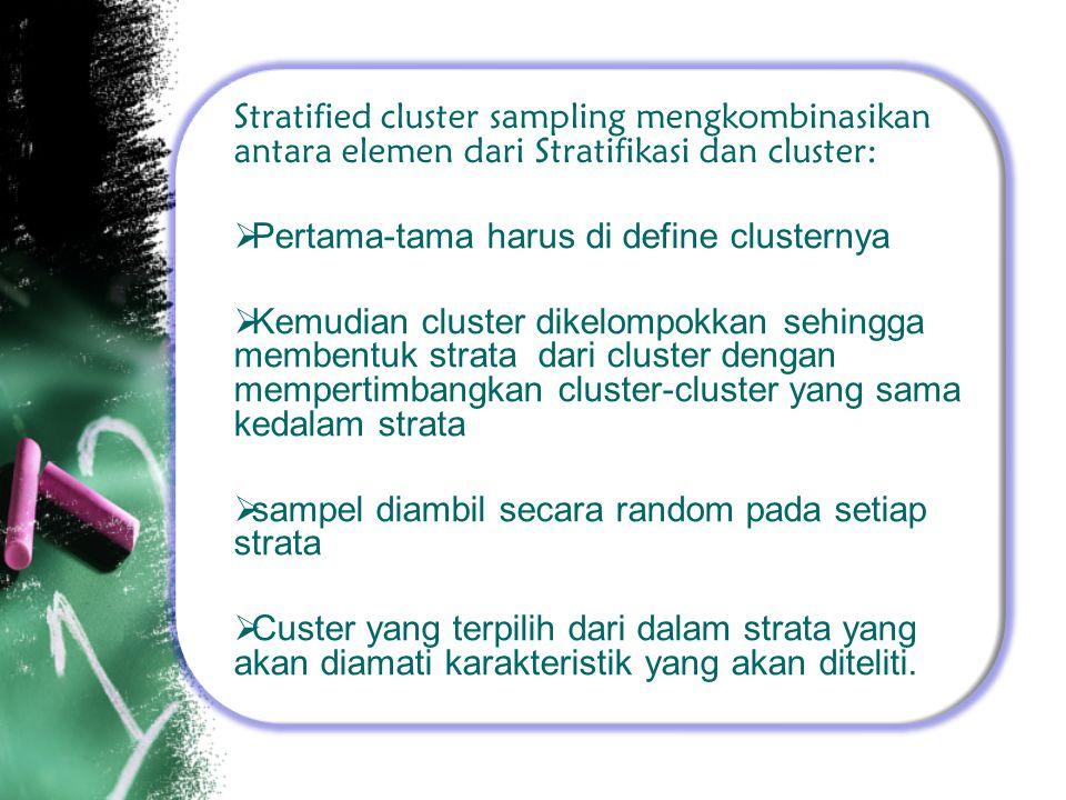 Stratified cluster sampling mengkombinasikan antara elemen dari Stratifikasi dan cluster:  Pertama-tama harus di define clusternya  Kemudian cluster