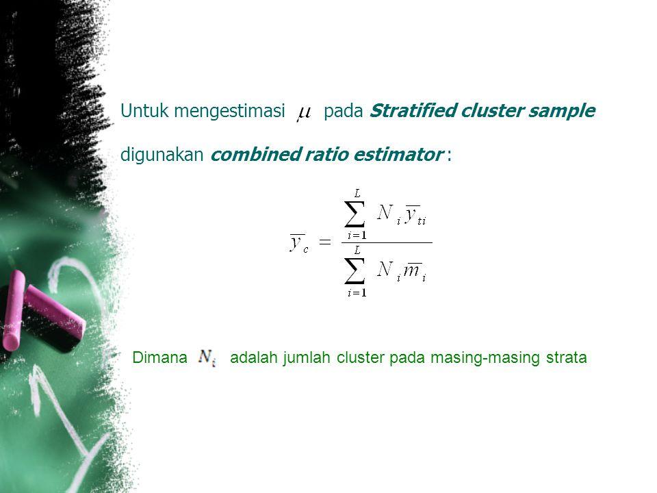 Untuk mengestimasi pada Stratified cluster sample digunakan combined ratio estimator : Dimana adalah jumlah cluster pada masing-masing strata