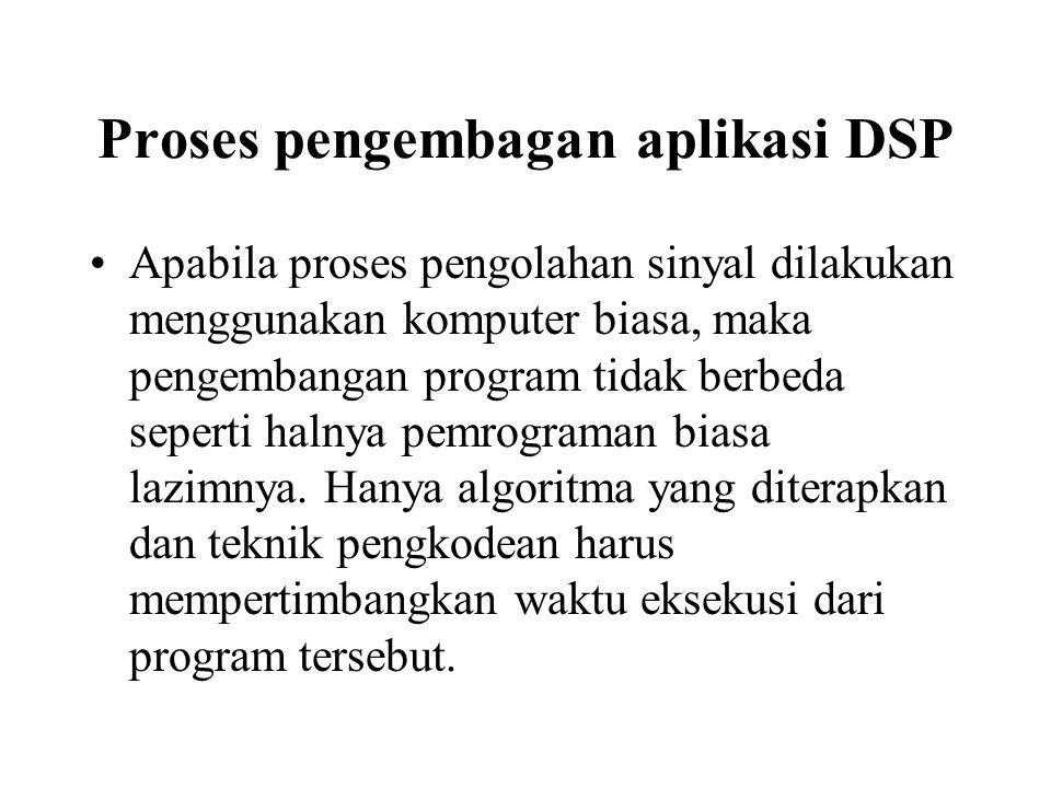 Proses pengembagan aplikasi DSP Apabila proses pengolahan sinyal dilakukan menggunakan komputer biasa, maka pengembangan program tidak berbeda seperti