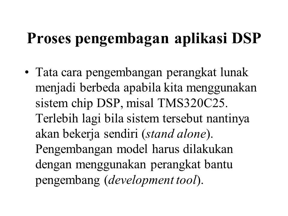 Proses pengembagan aplikasi DSP Tata cara pengembangan perangkat lunak menjadi berbeda apabila kita menggunakan sistem chip DSP, misal TMS320C25. Terl