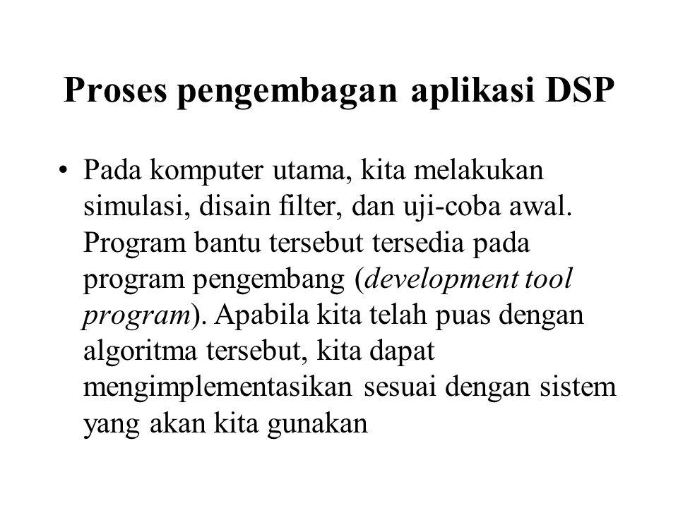 Proses pengembagan aplikasi DSP Pada komputer utama, kita melakukan simulasi, disain filter, dan uji-coba awal. Program bantu tersebut tersedia pada p