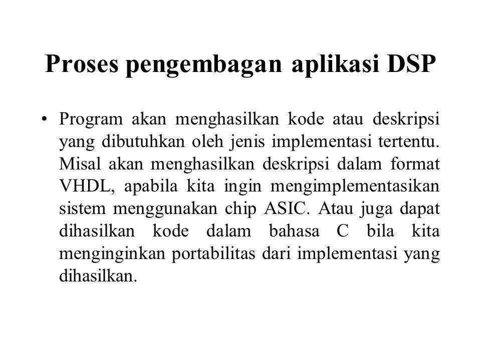 Proses pengembagan aplikasi DSP Program akan menghasilkan kode atau deskripsi yang dibutuhkan oleh jenis implementasi tertentu. Misal akan menghasilka