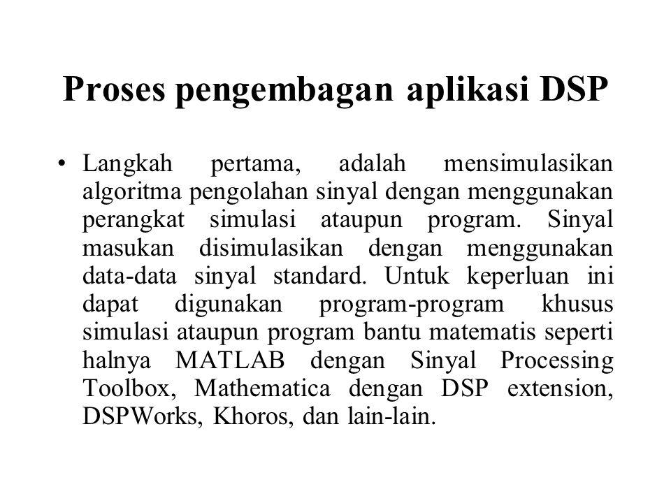 Proses pengembagan aplikasi DSP Langkah pertama, adalah mensimulasikan algoritma pengolahan sinyal dengan menggunakan perangkat simulasi ataupun progr
