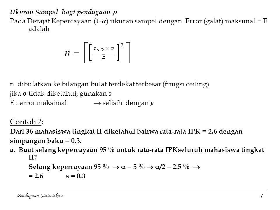 Pendugaan-Statistika 2 7 Ukuran Sampel bagi pendugaan  Pada Derajat Kepercayaan (1-  ) ukuran sampel dengan Error (galat) maksimal = E adalah n dibu