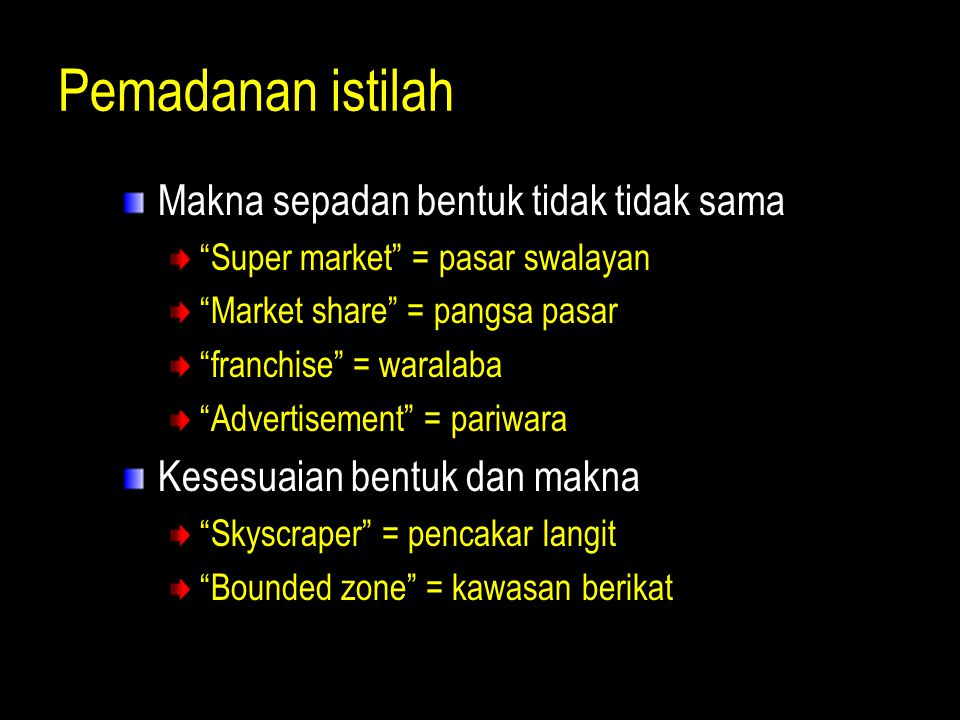 "Pemadanan istilah Makna sepadan bentuk tidak tidak sama ""Super market"" = pasar swalayan ""Market share"" = pangsa pasar ""franchise"" = waralaba ""Advertis"