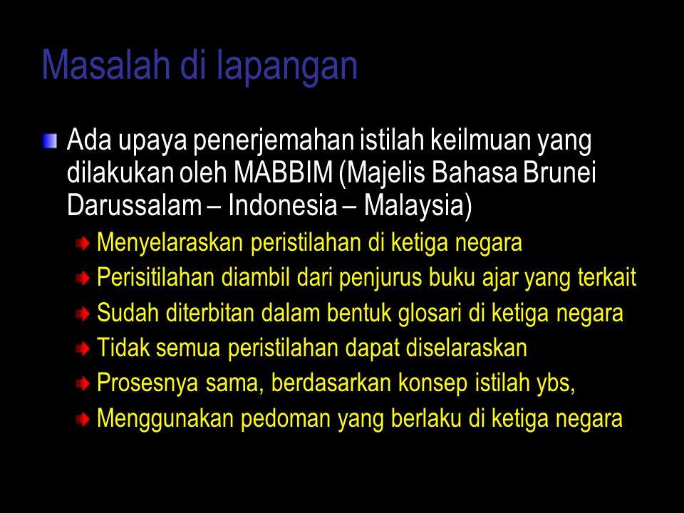 Masalah di lapangan Ada upaya penerjemahan istilah keilmuan yang dilakukan oleh MABBIM (Majelis Bahasa Brunei Darussalam – Indonesia – Malaysia) Menye