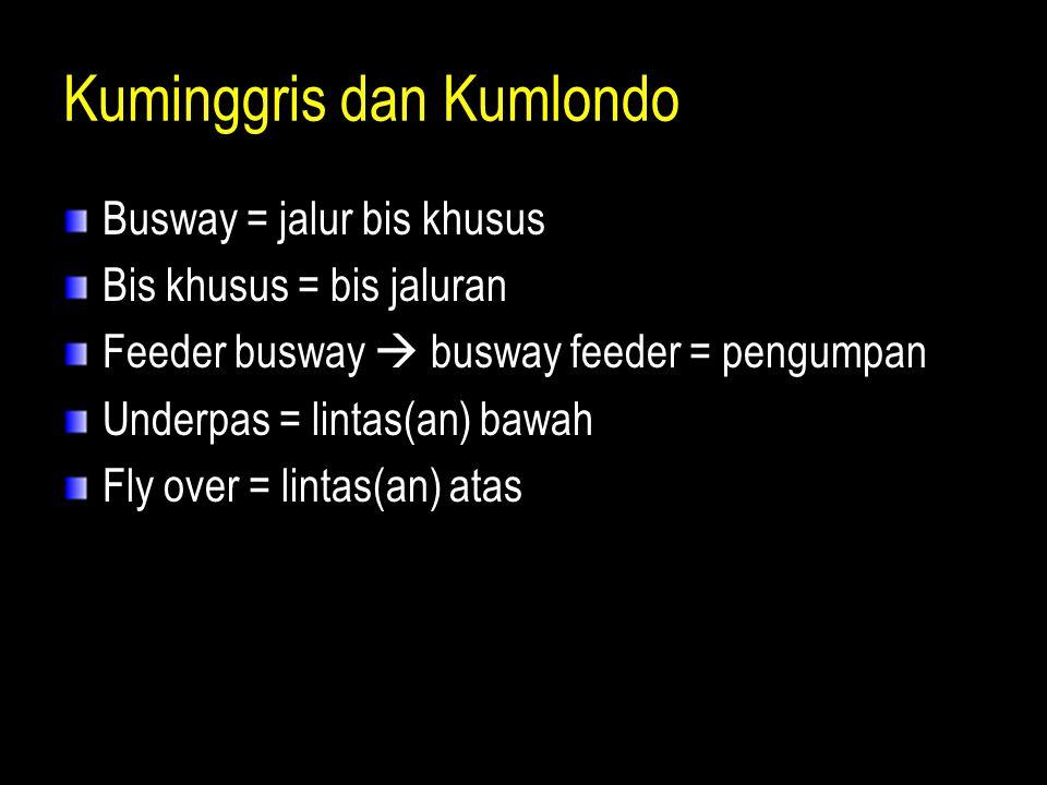 Kuminggris dan Kumlondo Busway = jalur bis khusus Bis khusus = bis jaluran Feeder busway  busway feeder = pengumpan Underpas = lintas(an) bawah Fly o