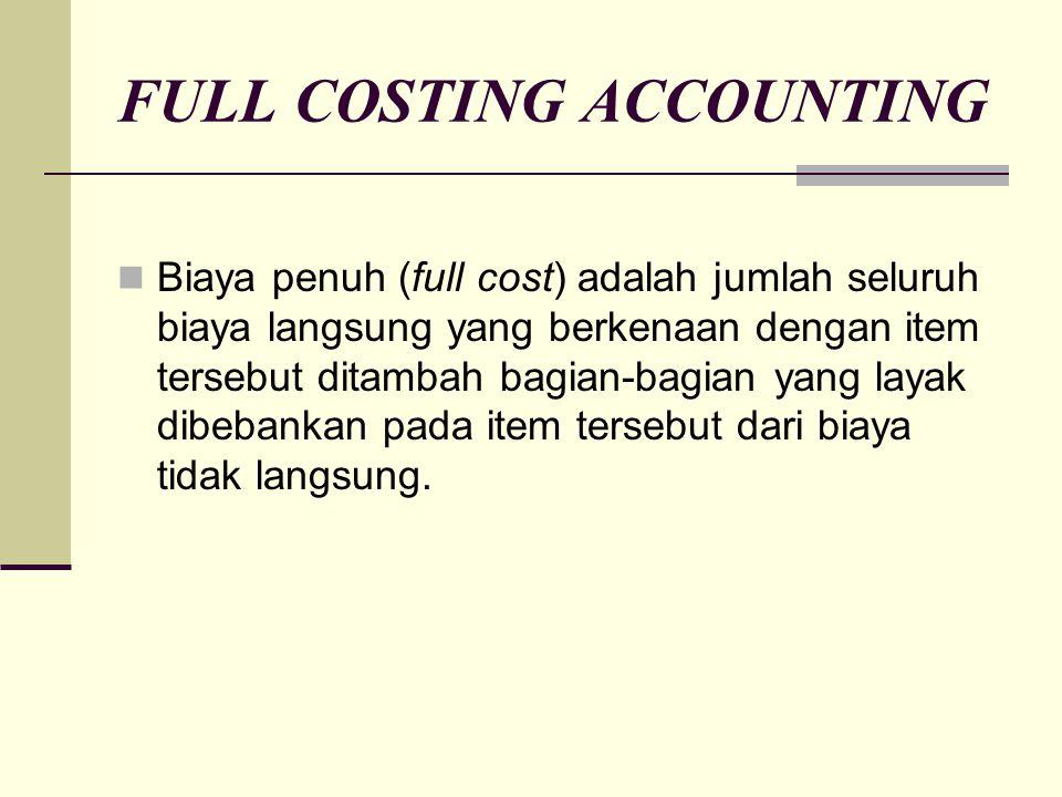 FULL COSTING ACCOUNTING Biaya penuh (full cost) adalah jumlah seluruh biaya langsung yang berkenaan dengan item tersebut ditambah bagian-bagian yang l