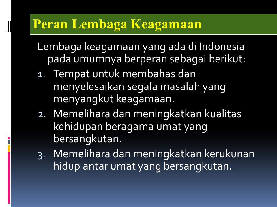 Lembaga keagamaan yang ada di Indonesia pada umumnya berperan sebagai berikut: 1. Tempat untuk membahas dan menyelesaikan segala masalah yang menyangk