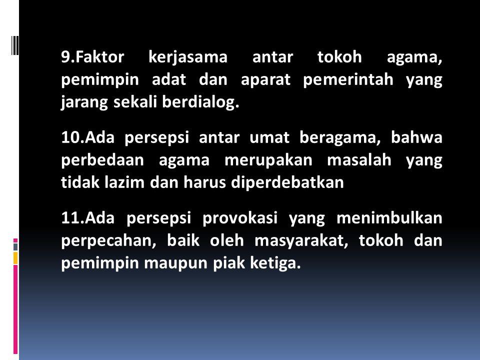 9.Faktor kerjasama antar tokoh agama, pemimpin adat dan aparat pemerintah yang jarang sekali berdialog. 10.Ada persepsi antar umat beragama, bahwa per