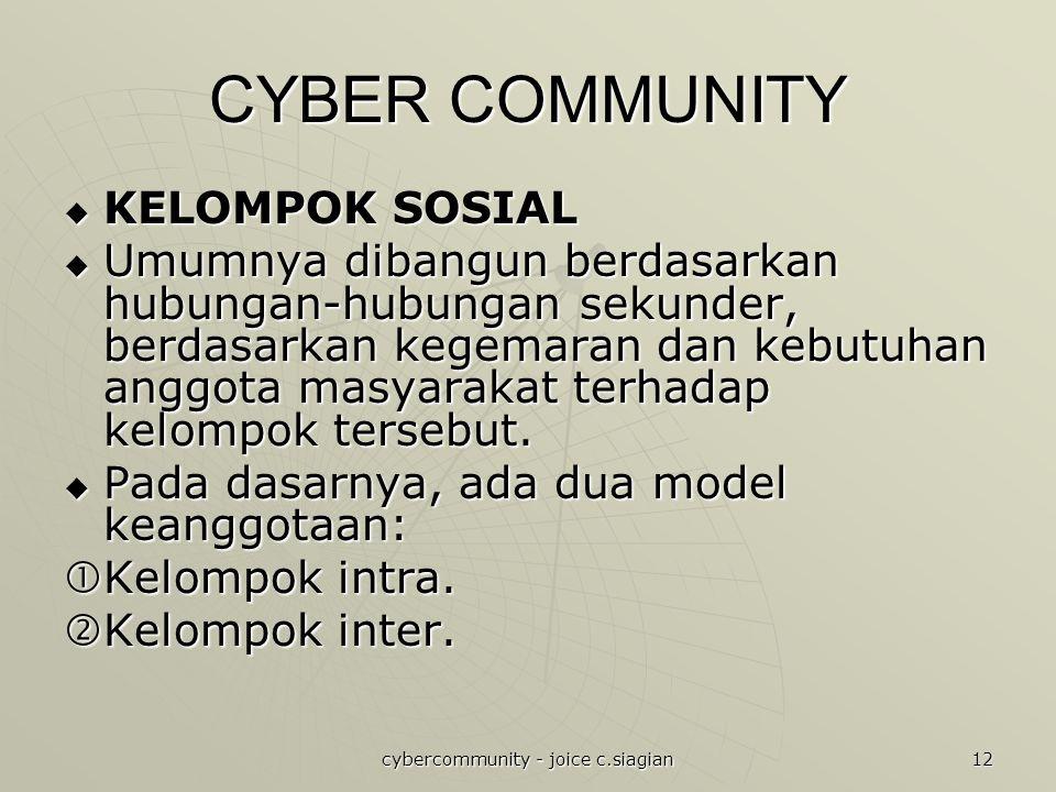 cybercommunity - joice c.siagian 12 CYBER COMMUNITY  KELOMPOK SOSIAL  Umumnya dibangun berdasarkan hubungan-hubungan sekunder, berdasarkan kegemaran dan kebutuhan anggota masyarakat terhadap kelompok tersebut.