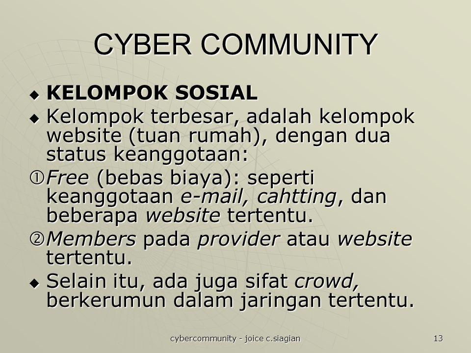 cybercommunity - joice c.siagian 13 CYBER COMMUNITY  KELOMPOK SOSIAL  Kelompok terbesar, adalah kelompok website (tuan rumah), dengan dua status keanggotaan:  Free (bebas biaya): seperti keanggotaan e-mail, cahtting, dan beberapa website tertentu.